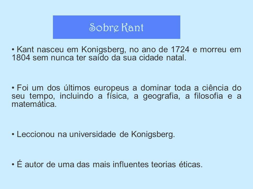 Sobre Kant Kant nasceu em Konigsberg, no ano de 1724 e morreu em 1804 sem nunca ter saído da sua cidade natal.