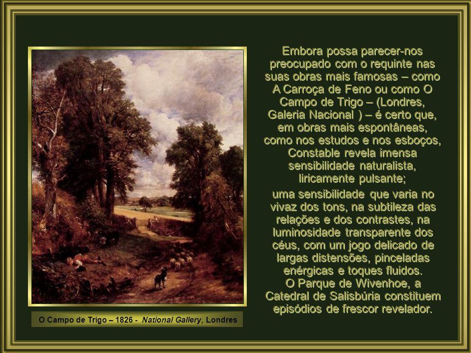 Embora possa parecer-nos preocupado com o requinte nas suas obras mais famosas – como A Carroça de Feno ou como O Campo de Trigo – (Londres, Galeria Nacional ) – é certo que, em obras mais espontâneas, como nos estudos e nos esboços, Constable revela imensa sensibilidade naturalista, liricamente pulsante;