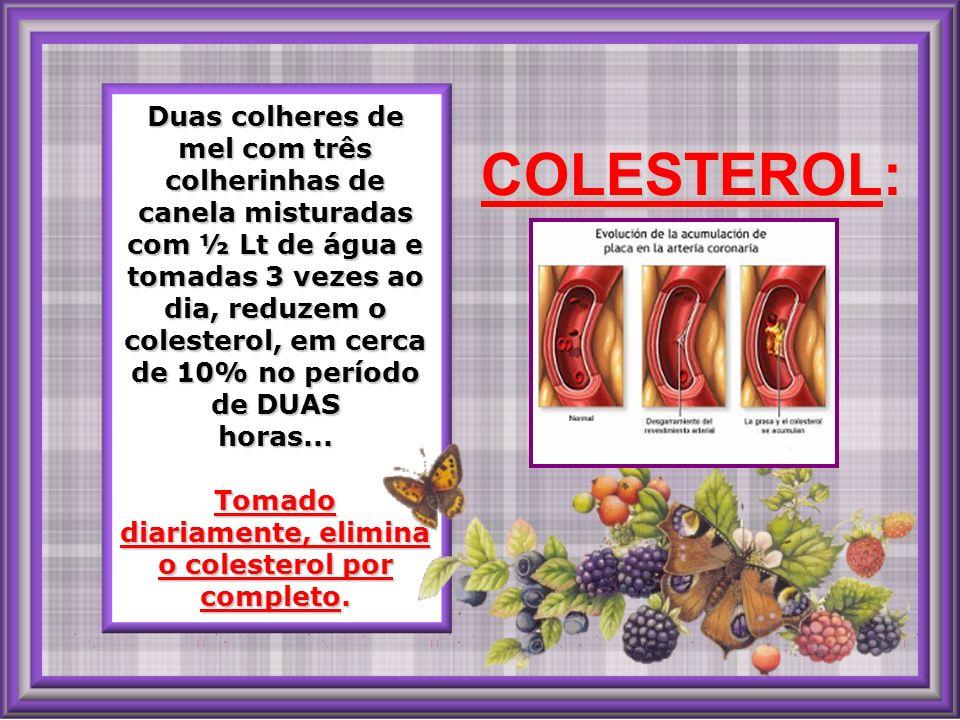 Duas colheres de mel com três colherinhas de canela misturadas com ½ Lt de água e tomadas 3 vezes ao dia, reduzem o colesterol, em cerca de 10% no período de DUAS horas... Tomado diariamente, elimina o colesterol por completo.