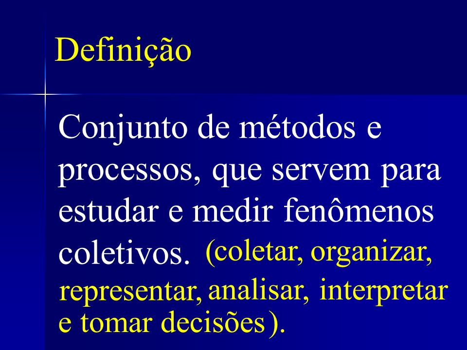 Definição Conjunto de métodos e processos, que servem para estudar e medir fenômenos coletivos. ( coletar,