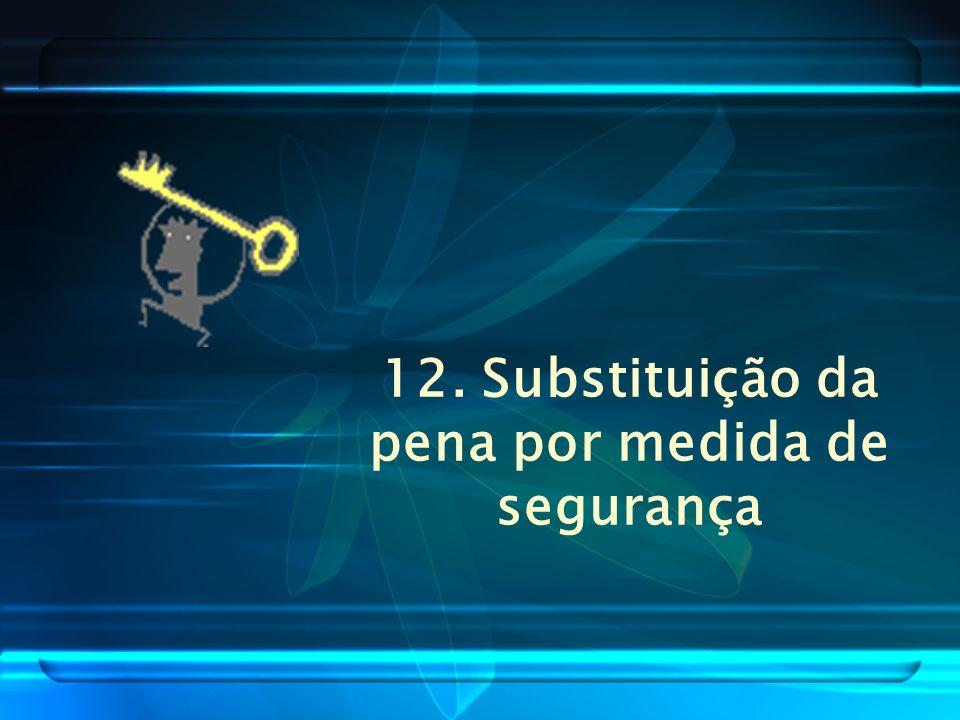 12. Substituição da pena por medida de segurança