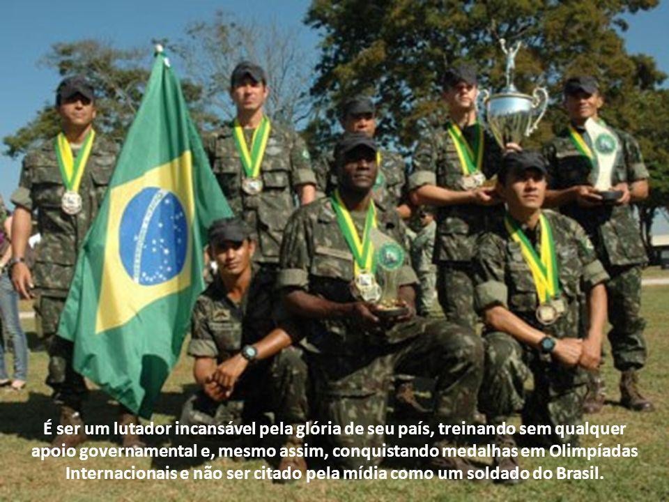 É ser um lutador incansável pela glória de seu país, treinando sem qualquer apoio governamental e, mesmo assim, conquistando medalhas em Olimpíadas Internacionais e não ser citado pela mídia como um soldado do Brasil.