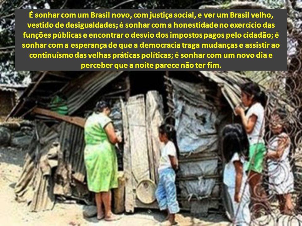 É sonhar com um Brasil novo, com justiça social, e ver um Brasil velho, vestido de desigualdades; é sonhar com a honestidade no exercício das funções públicas e encontrar o desvio dos impostos pagos pelo cidadão; é sonhar com a esperança de que a democracia traga mudanças e assistir ao continuísmo das velhas práticas políticas; é sonhar com um novo dia e perceber que a noite parece não ter fim.