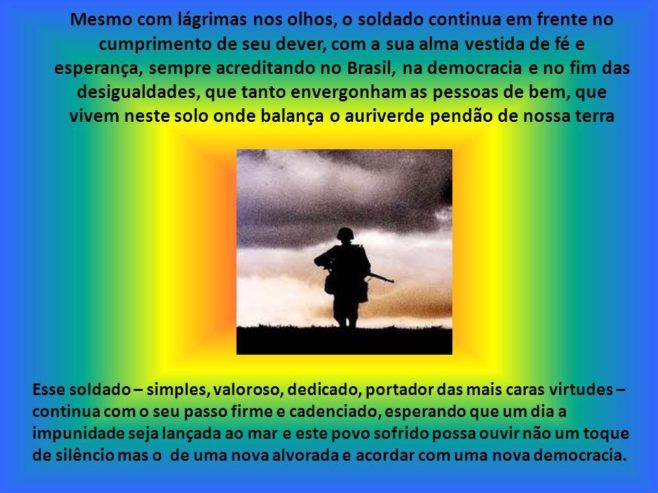 Mesmo com lágrimas nos olhos, o soldado continua em frente no cumprimento de seu dever, com a sua alma vestida de fé e esperança, sempre acreditando no Brasil, na democracia e no fim das desigualdades, que tanto envergonham as pessoas de bem, que vivem neste solo onde balança o auriverde pendão de nossa terra