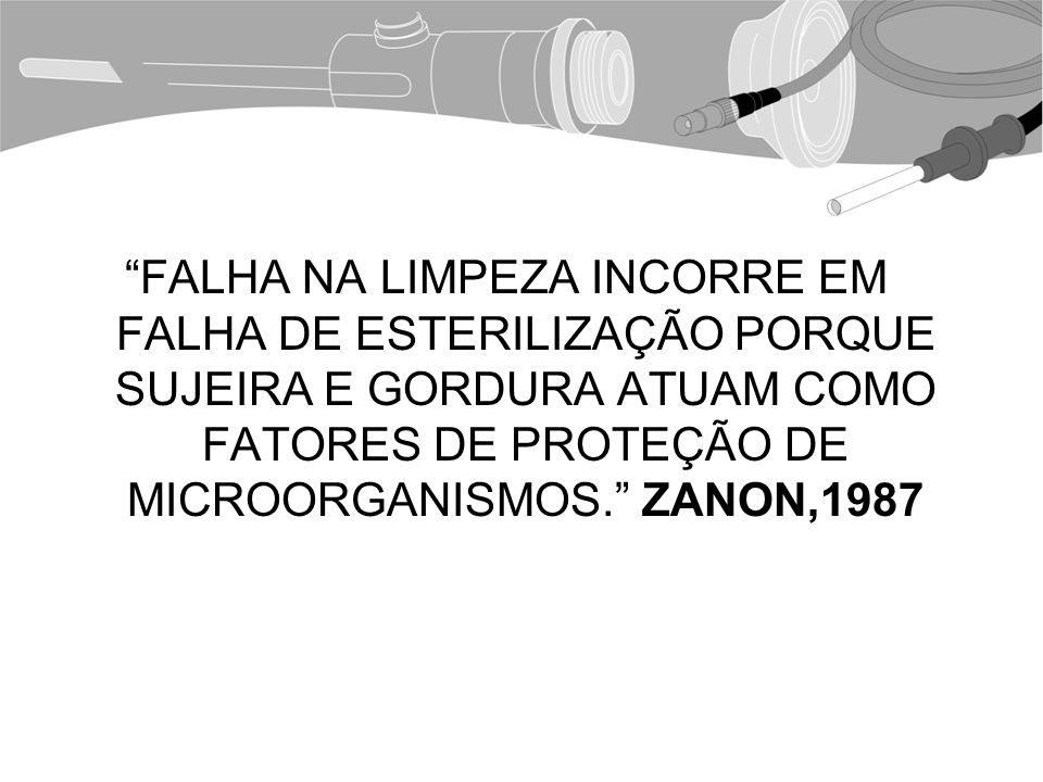 FALHA NA LIMPEZA INCORRE EM FALHA DE ESTERILIZAÇÃO PORQUE SUJEIRA E GORDURA ATUAM COMO FATORES DE PROTEÇÃO DE MICROORGANISMOS. ZANON,1987