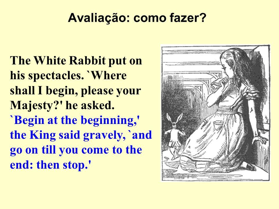 Avaliação: como fazer The White Rabbit put on his spectacles. `Where shall I begin, please your Majesty he asked.