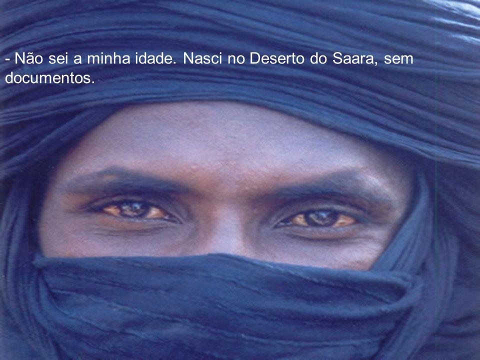 - Não sei a minha idade. Nasci no Deserto do Saara, sem documentos.