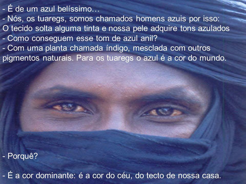 É de um azul belíssimo… - Nós, os tuaregs, somos chamados homens azuis por isso: