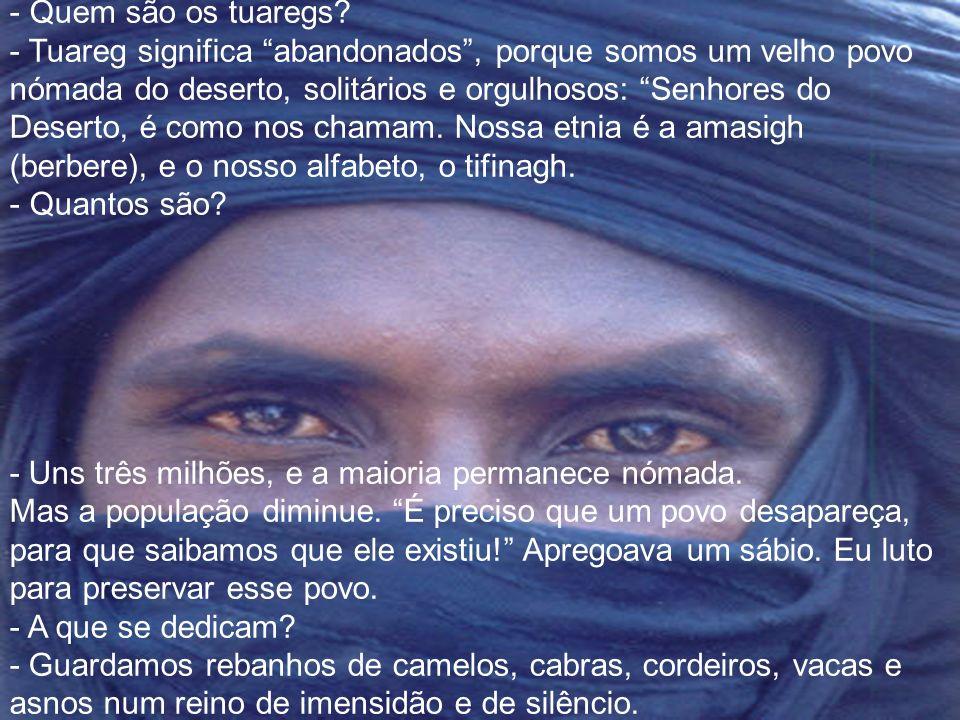 Quem são os tuaregs - Tuareg significa abandonados , porque somos um velho povo nómada do deserto, solitários e orgulhosos: Senhores do Deserto, é como nos chamam. Nossa etnia é a amasigh (berbere), e o nosso alfabeto, o tifinagh.