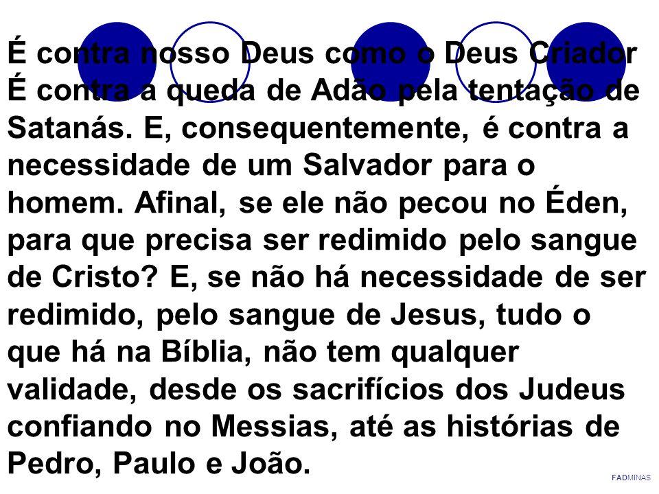 É contra nosso Deus como o Deus Criador É contra a queda de Adão pela tentação de Satanás. E, consequentemente, é contra a necessidade de um Salvador para o homem. Afinal, se ele não pecou no Éden, para que precisa ser redimido pelo sangue de Cristo E, se não há necessidade de ser redimido, pelo sangue de Jesus, tudo o que há na Bíblia, não tem qualquer validade, desde os sacrifícios dos Judeus confiando no Messias, até as histórias de Pedro, Paulo e João.