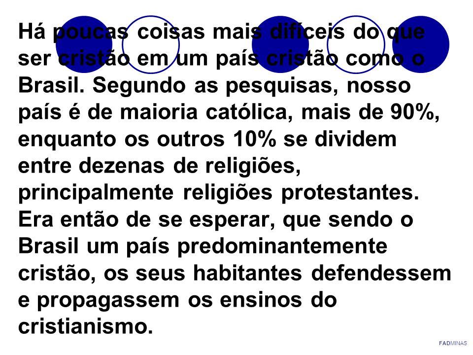 Há poucas coisas mais difíceis do que ser cristão em um país cristão como o Brasil. Segundo as pesquisas, nosso país é de maioria católica, mais de 90%, enquanto os outros 10% se dividem entre dezenas de religiões, principalmente religiões protestantes. Era então de se esperar, que sendo o Brasil um país predominantemente cristão, os seus habitantes defendessem e propagassem os ensinos do cristianismo.