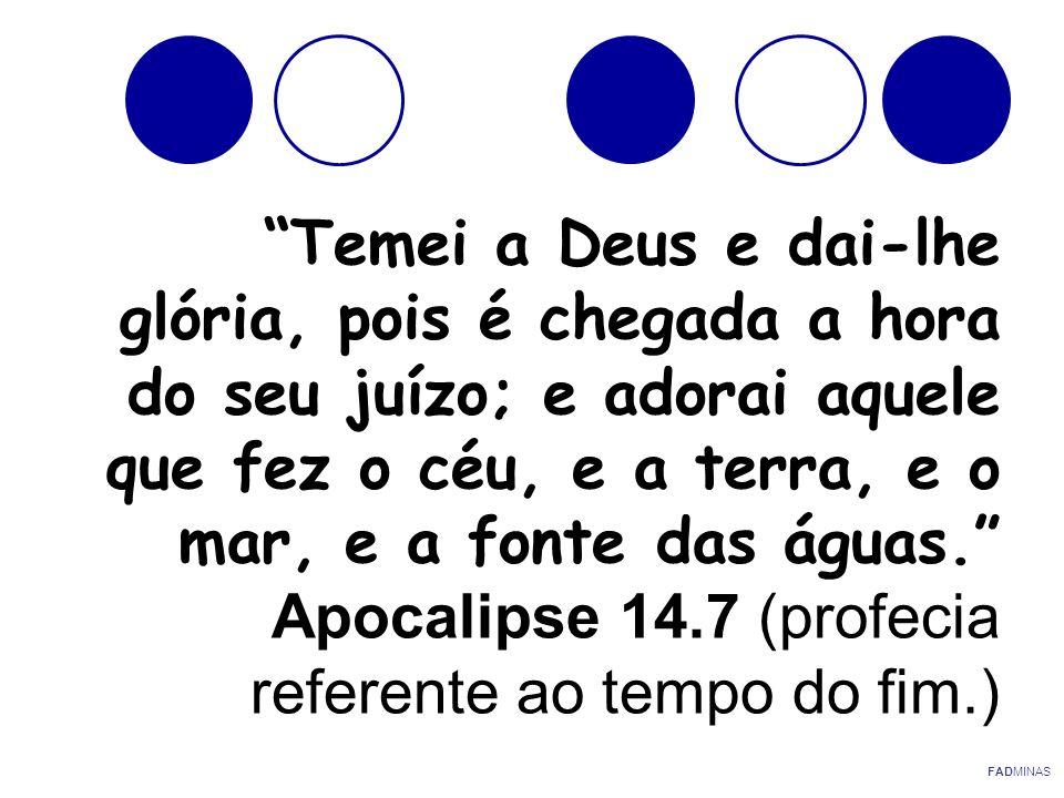 Temei a Deus e dai-lhe glória, pois é chegada a hora do seu juízo; e adorai aquele que fez o céu, e a terra, e o mar, e a fonte das águas. Apocalipse 14.7 (profecia referente ao tempo do fim.)