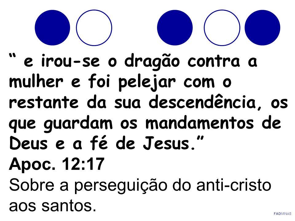 e irou-se o dragão contra a mulher e foi pelejar com o restante da sua descendência, os que guardam os mandamentos de Deus e a fé de Jesus. Apoc. 12:17 Sobre a perseguição do anti-cristo aos santos.