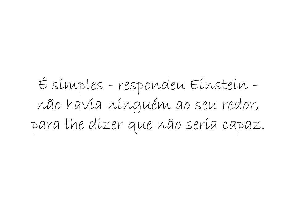 É simples - respondeu Einstein -não havia ninguém ao seu redor, para lhe dizer que não seria capaz.