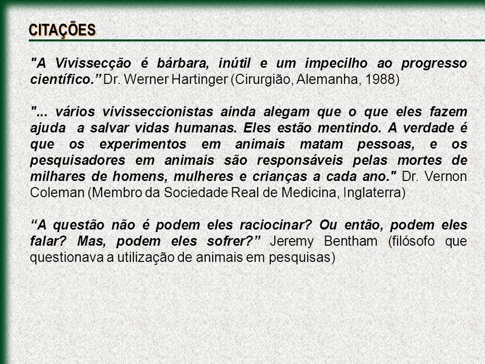 CITAÇÕES A Vivissecção é bárbara, inútil e um impecilho ao progresso científico. Dr. Werner Hartinger (Cirurgião, Alemanha, 1988)