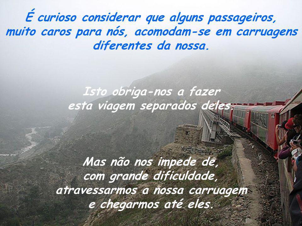 É curioso considerar que alguns passageiros, muito caros para nós, acomodam-se em carruagens diferentes da nossa.