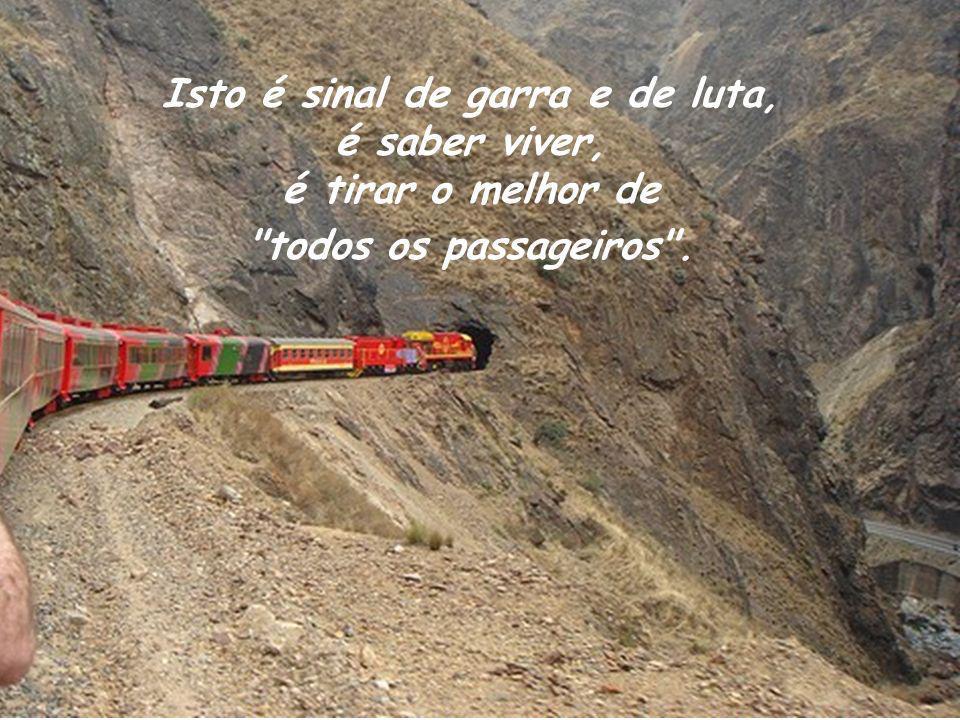 Isto é sinal de garra e de luta, é saber viver, é tirar o melhor de todos os passageiros .