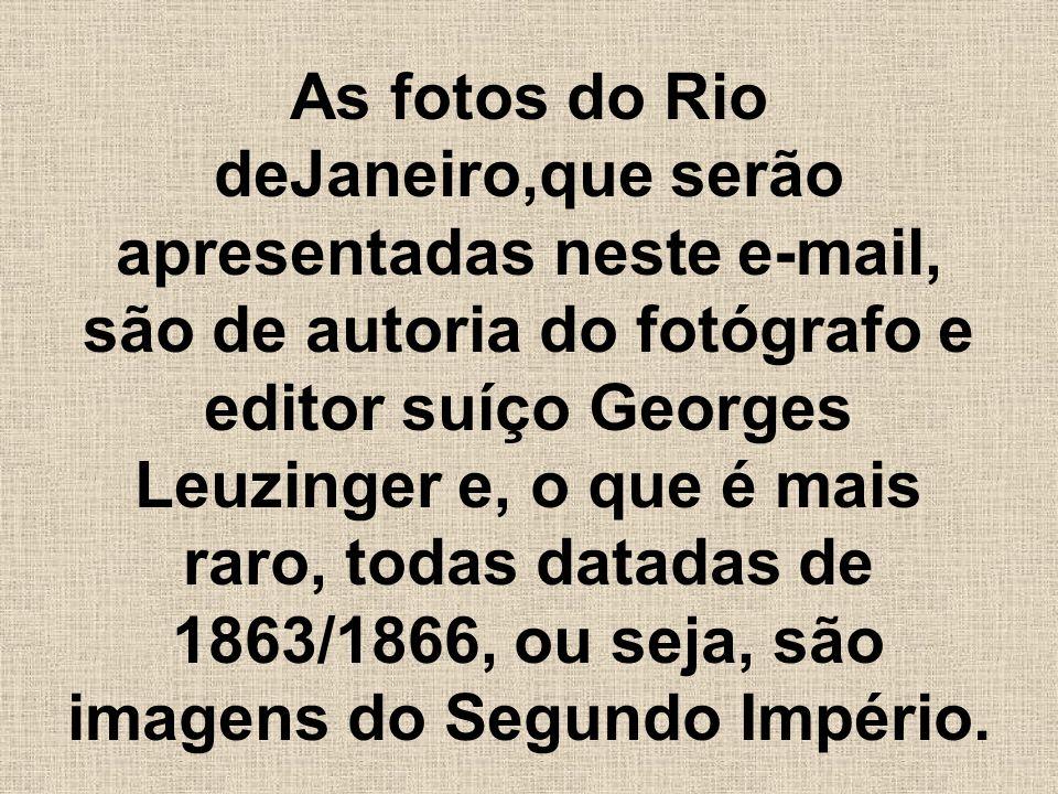 As fotos do Rio deJaneiro,que serão apresentadas neste e-mail, são de autoria do fotógrafo e editor suíço Georges Leuzinger e, o que é mais raro, todas datadas de 1863/1866, ou seja, são imagens do Segundo Império.