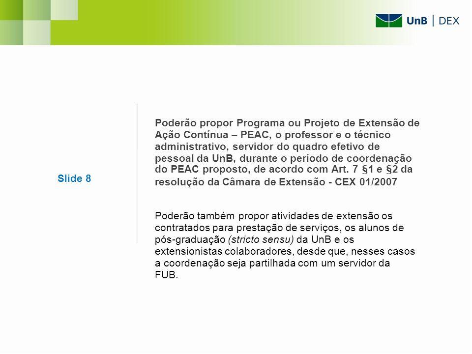 Poderão propor Programa ou Projeto de Extensão de Ação Contínua – PEAC, o professor e o técnico administrativo, servidor do quadro efetivo de pessoal da UnB, durante o período de coordenação do PEAC proposto, de acordo com Art. 7 §1 e §2 da resolução da Câmara de Extensão - CEX 01/2007