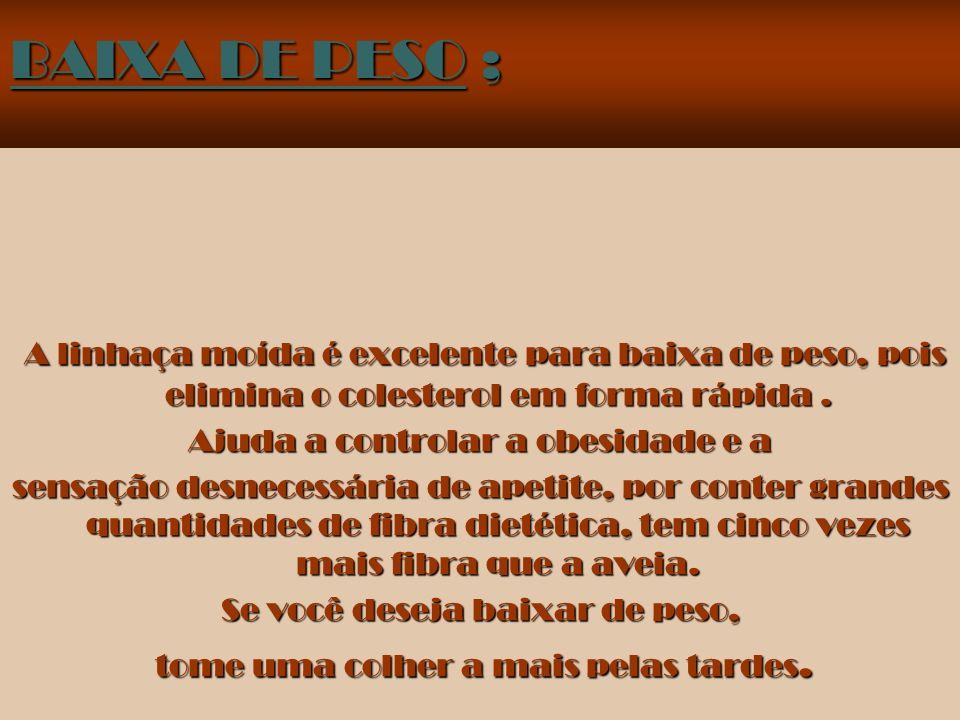 BAIXA DE PESO ; A linhaça moída é excelente para baixa de peso, pois elimina o colesterol em forma rápida .