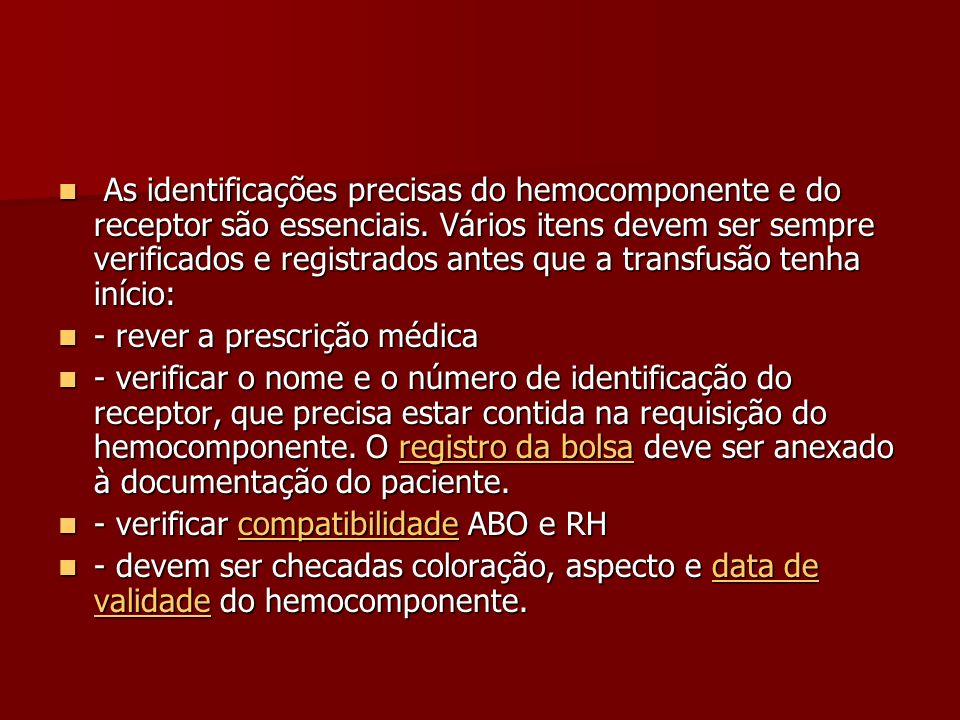 As identificações precisas do hemocomponente e do receptor são essenciais. Vários itens devem ser sempre verificados e registrados antes que a transfusão tenha início: