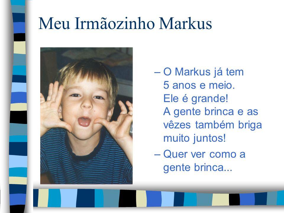 Meu Irmãozinho Markus O Markus já tem 5 anos e meio. Ele é grande! A gente brinca e as vêzes também briga muito juntos!