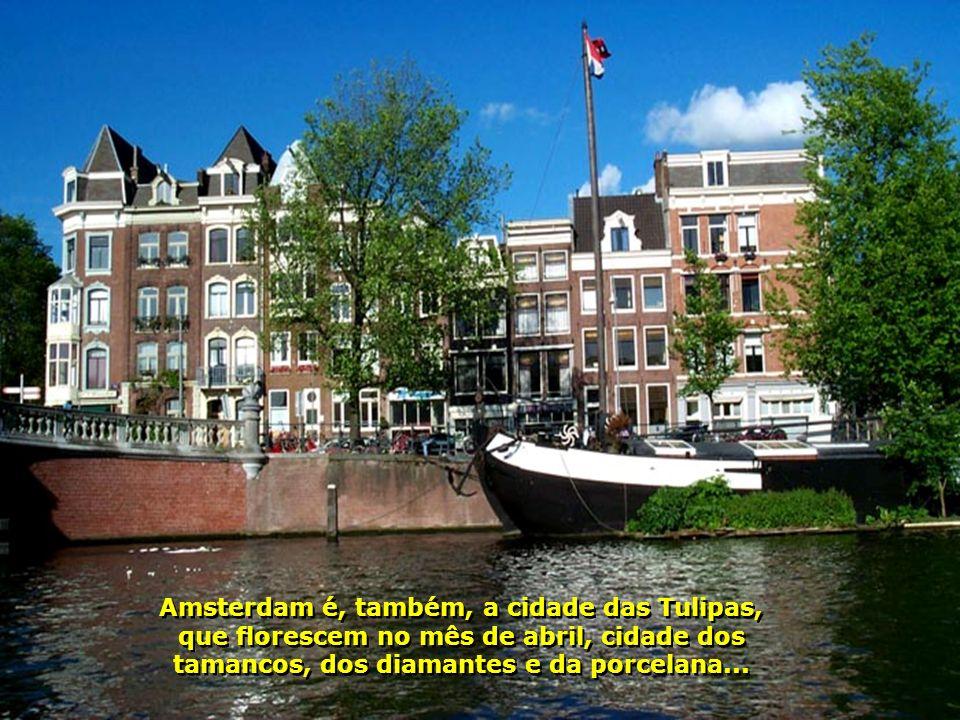 Amsterdam é, também, a cidade das Tulipas, que florescem no mês de abril, cidade dos tamancos, dos diamantes e da porcelana...