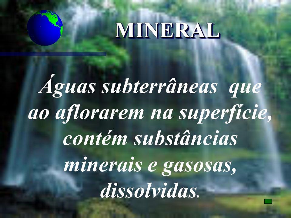 MINERAL Águas subterrâneas que ao aflorarem na superfície, contém substâncias minerais e gasosas, dissolvidas.