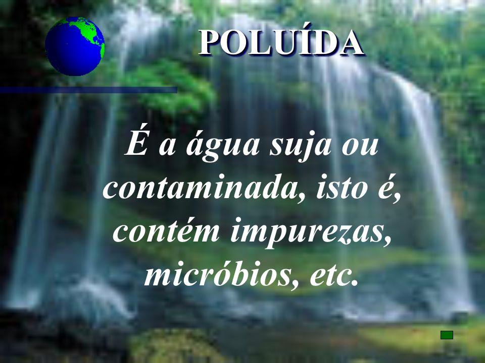POLUÍDA É a água suja ou contaminada, isto é, contém impurezas, micróbios, etc.