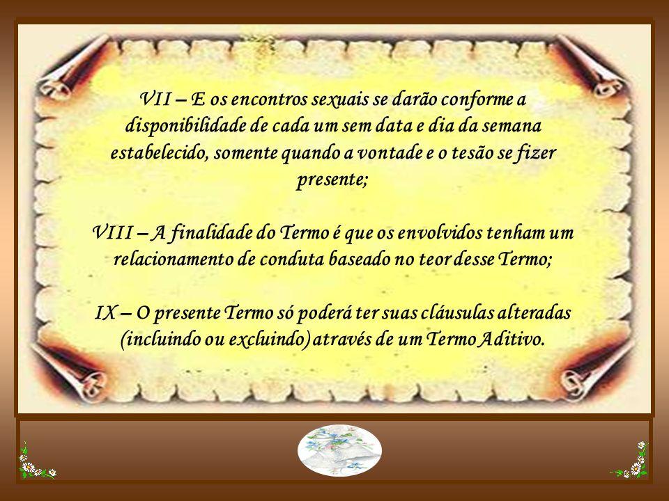 VII – E os encontros sexuais se darão conforme a disponibilidade de cada um sem data e dia da semana estabelecido, somente quando a vontade e o tesão se fizer presente;