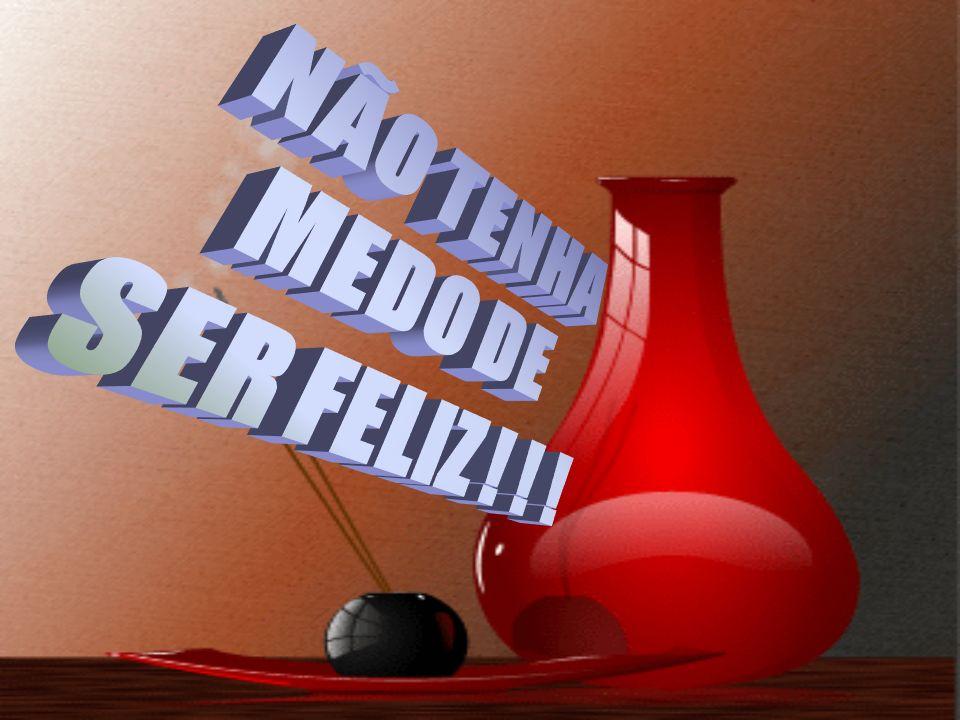 NÃO TENHA MEDO DE SER FELIZ ! ! !