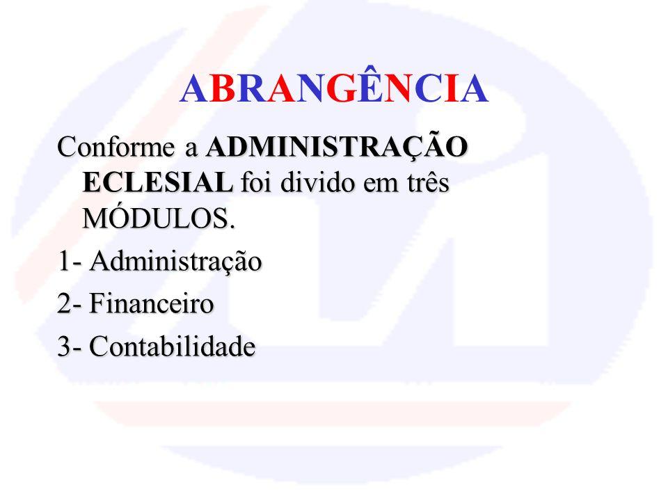 ABRANGÊNCIA Conforme a ADMINISTRAÇÃO ECLESIAL foi divido em três MÓDULOS. 1- Administração. 2- Financeiro.