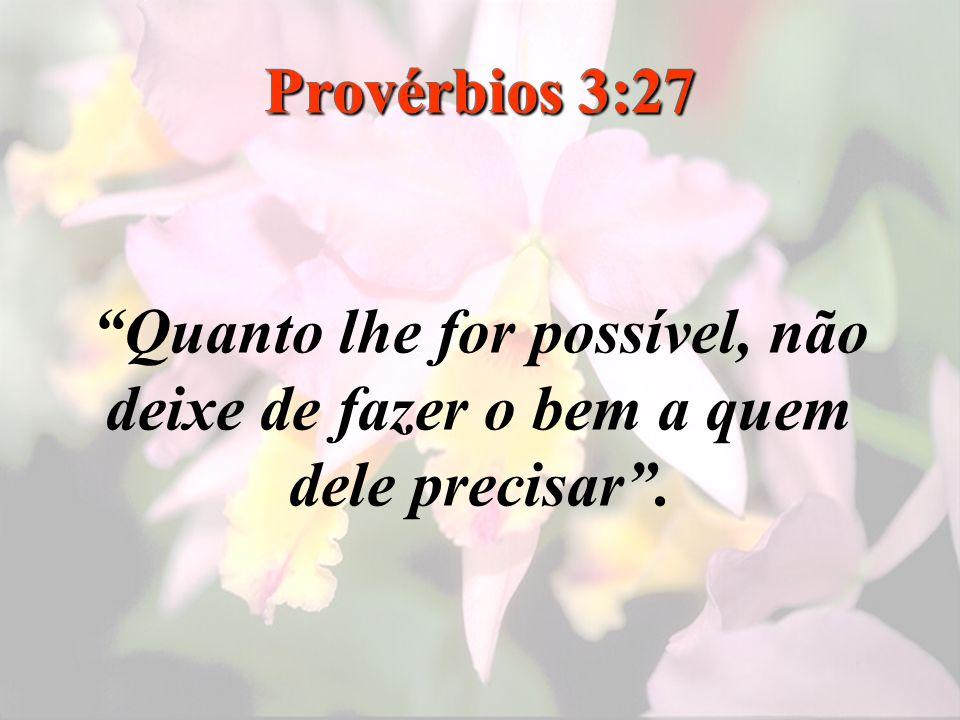 Provérbios 3:27 Quanto lhe for possível, não deixe de fazer o bem a quem dele precisar .