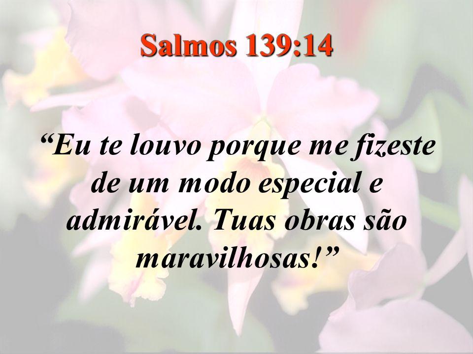 Salmos 139:14 Eu te louvo porque me fizeste de um modo especial e admirável.