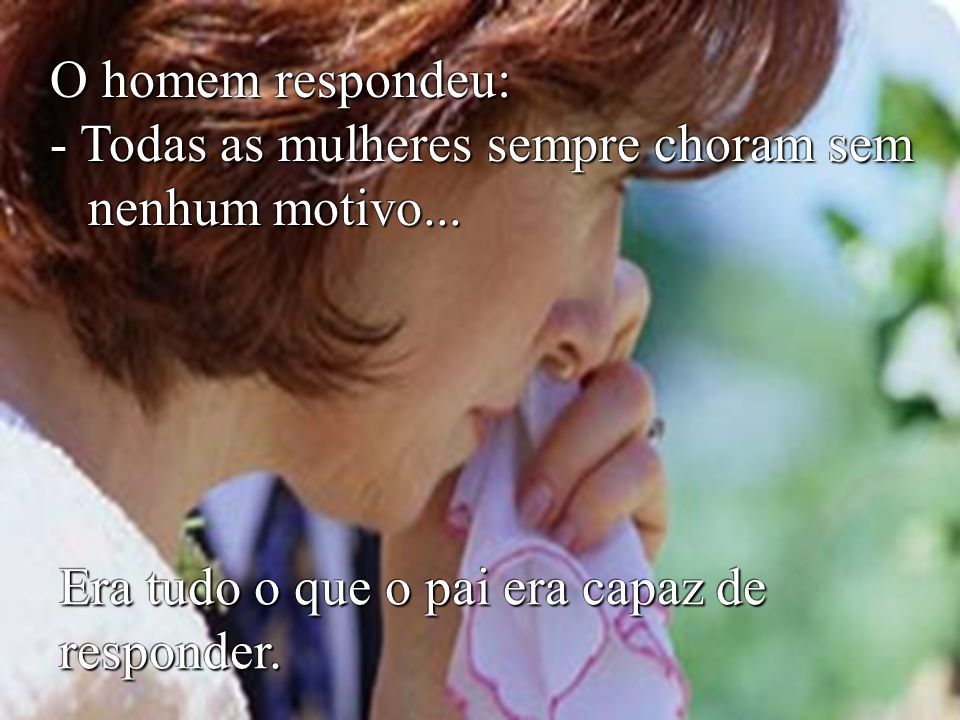 O homem respondeu: - Todas as mulheres sempre choram sem nenhum motivo...