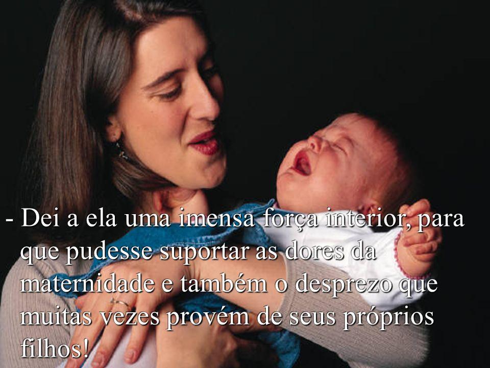 - Dei a ela uma imensa força interior, para que pudesse suportar as dores da maternidade e também o desprezo que muitas vezes provém de seus próprios filhos!