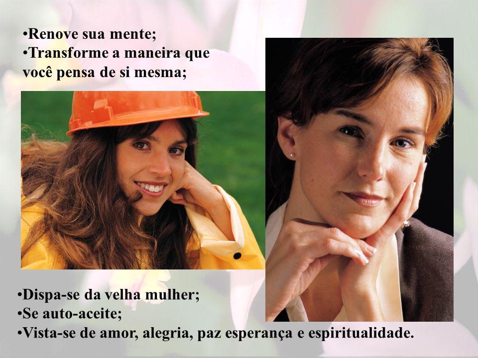 Renove sua mente; Transforme a maneira que você pensa de si mesma; Dispa-se da velha mulher; Se auto-aceite;