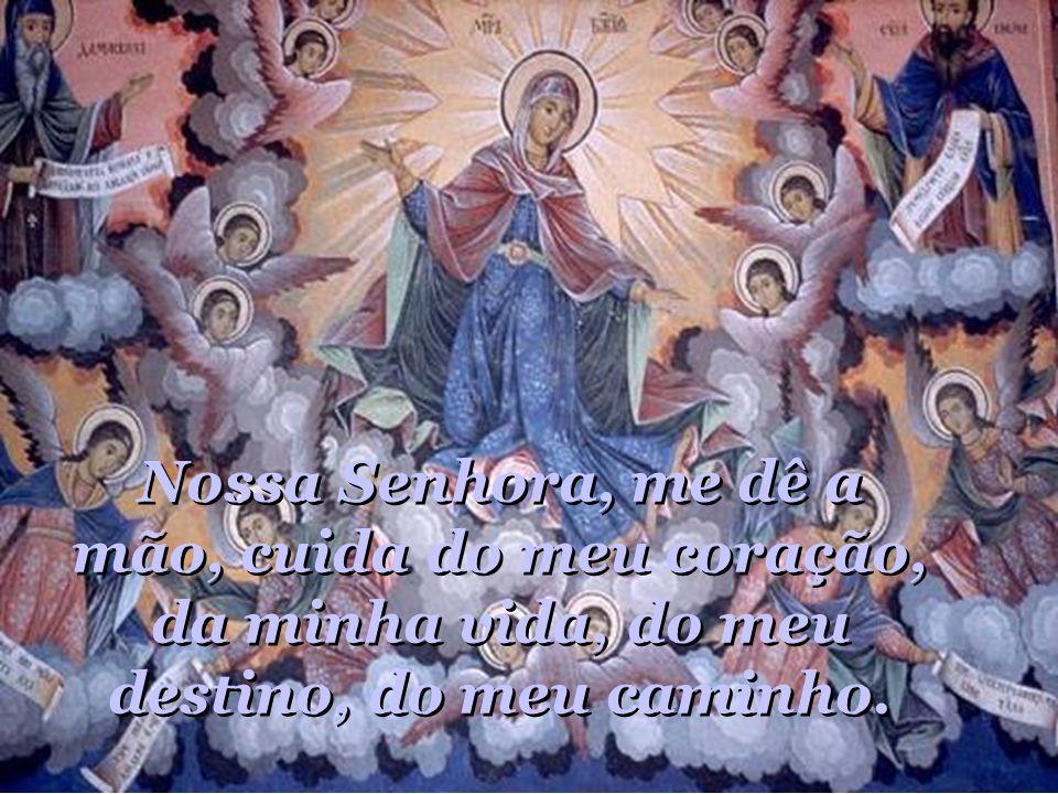 Nossa Senhora, me dê a mão, cuida do meu coração, da minha vida, do meu destino, do meu caminho.