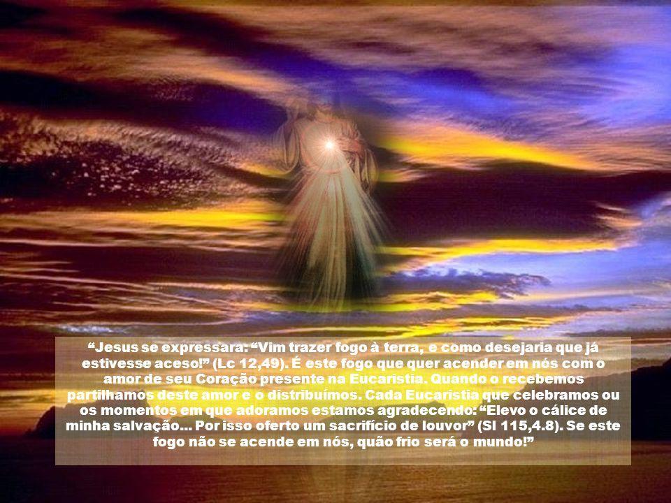 Jesus se expressara: Vim trazer fogo à terra, e como desejaria que já estivesse aceso! (Lc 12,49). É este fogo que quer acender em nós com o amor de seu Coração presente na Eucaristia. Quando o recebemos partilhamos deste amor e o distribuímos. Cada Eucaristia que celebramos ou os momentos em que adoramos estamos agradecendo: Elevo o cálice de minha salvação... Por isso oferto um sacrifício de louvor (Sl 115,4.8). Se este fogo não se acende em nós, quão frio será o mundo!