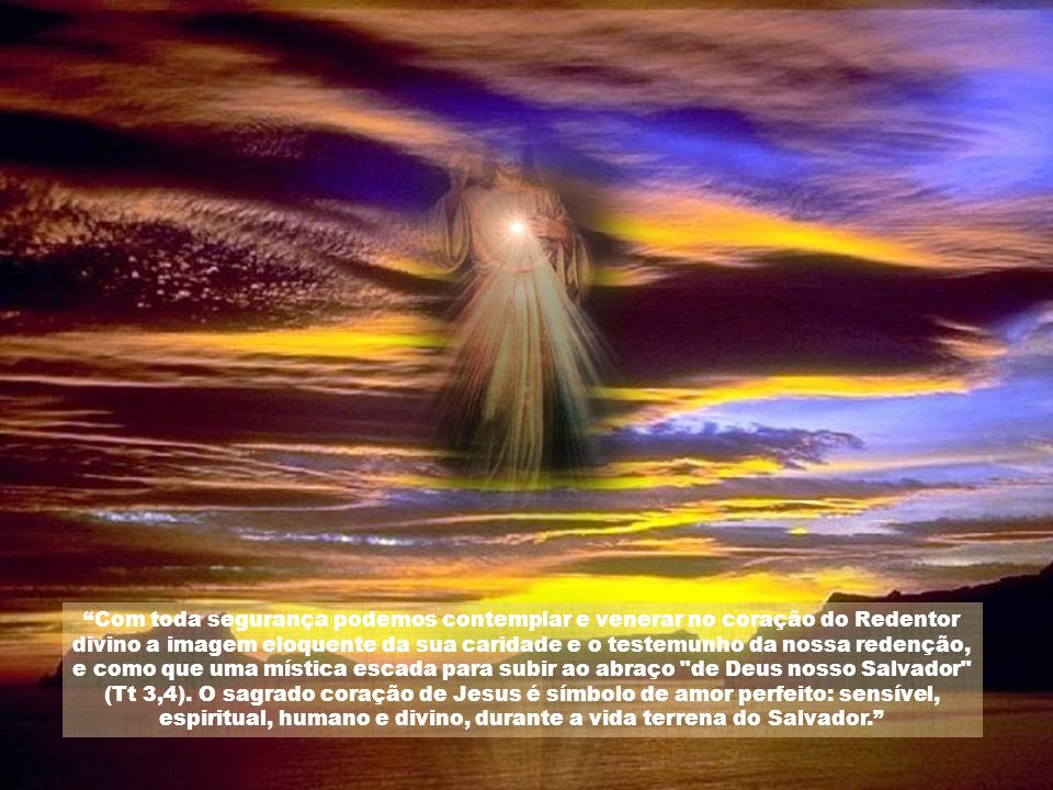 Com toda segurança podemos contemplar e venerar no coração do Redentor divino a imagem eloquente da sua caridade e o testemunho da nossa redenção, e como que uma mística escada para subir ao abraço de Deus nosso Salvador (Tt 3,4).