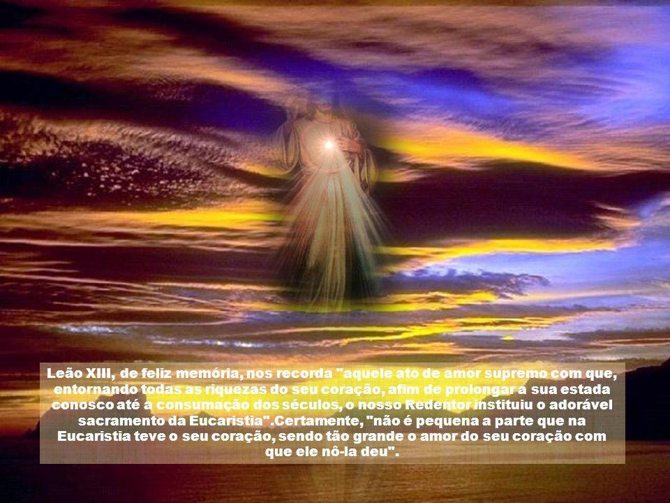 Leão XIII, de feliz memória, nos recorda aquele ato de amor supremo com que, entornando todas as riquezas do seu coração, afim de prolongar a sua estada conosco até a consumação dos séculos, o nosso Redentor instituiu o adorável sacramento da Eucaristia .Certamente, não é pequena a parte que na Eucaristia teve o seu coração, sendo tão grande o amor do seu coração com que ele nô-la deu .