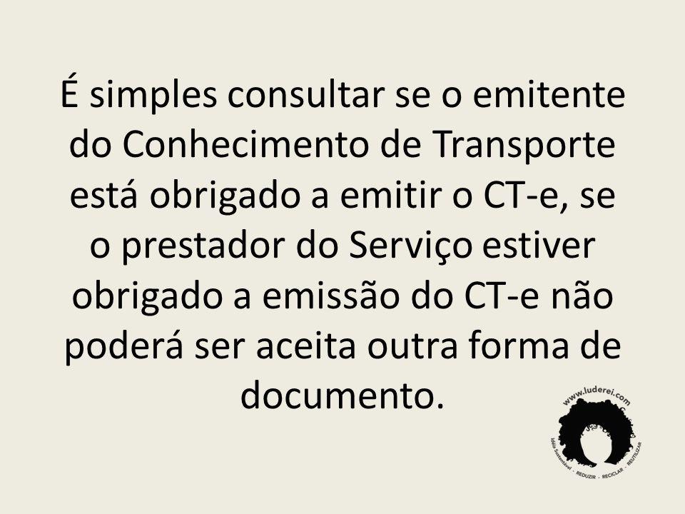 É simples consultar se o emitente do Conhecimento de Transporte está obrigado a emitir o CT-e, se o prestador do Serviço estiver obrigado a emissão do CT-e não poderá ser aceita outra forma de documento.