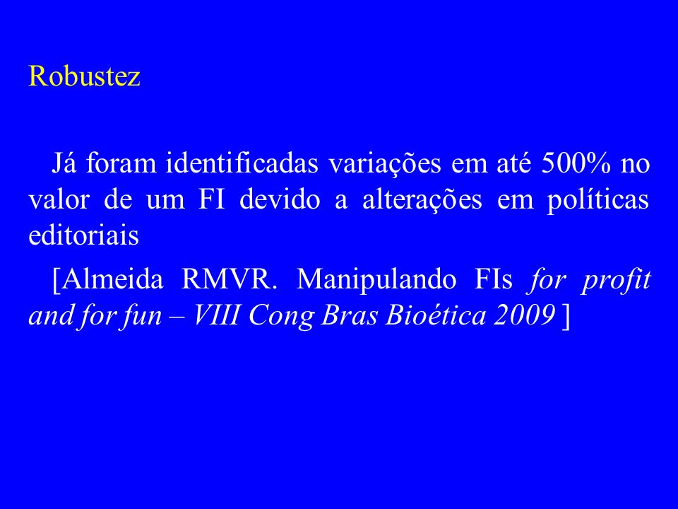 Robustez Já foram identificadas variações em até 500% no valor de um FI devido a alterações em políticas editoriais.