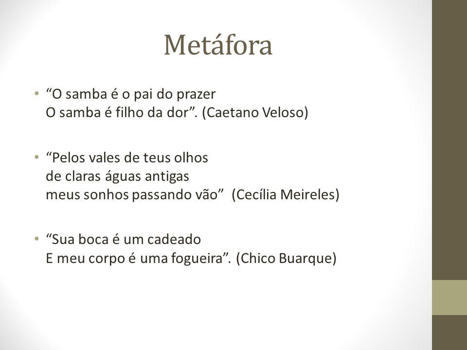 Metáfora O samba é o pai do prazer O samba é filho da dor . (Caetano Veloso)