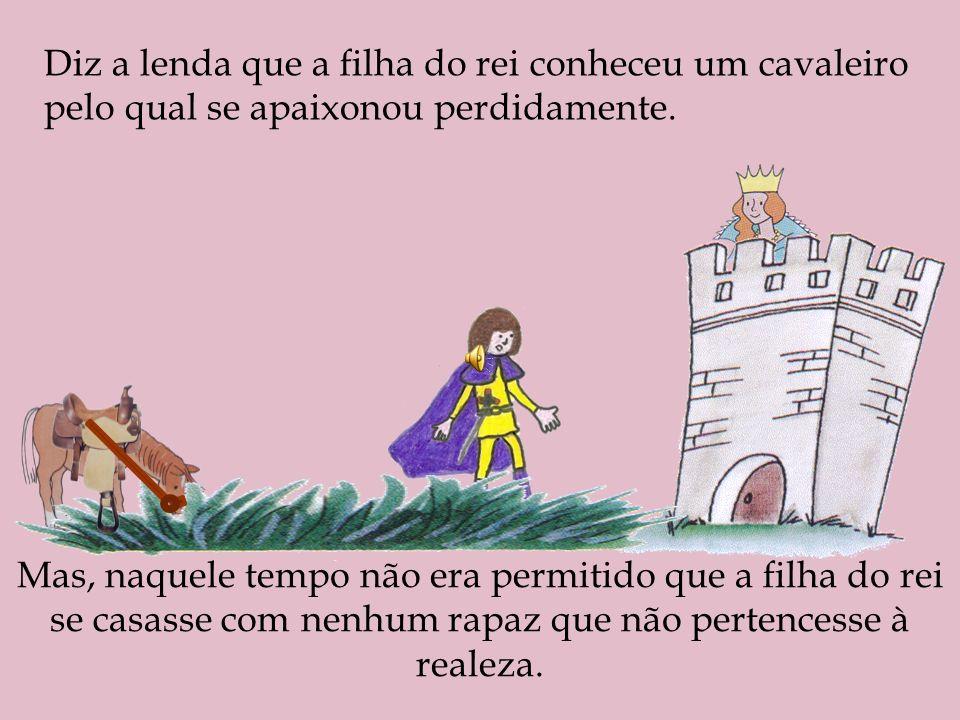 Diz a lenda que a filha do rei conheceu um cavaleiro pelo qual se apaixonou perdidamente.
