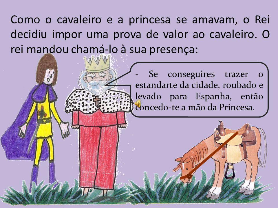 Como o cavaleiro e a princesa se amavam, o Rei decidiu impor uma prova de valor ao cavaleiro. O rei mandou chamá-lo à sua presença: