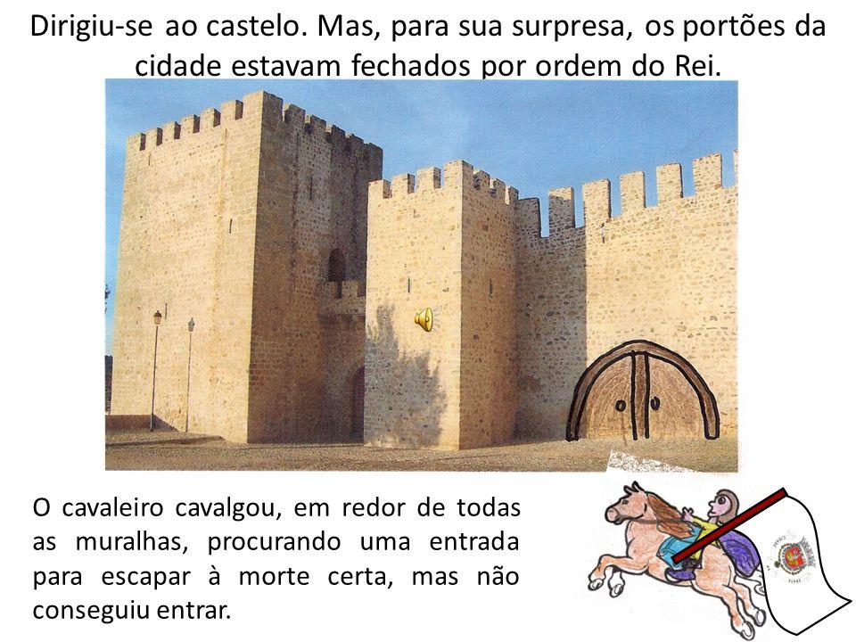 Dirigiu-se ao castelo. Mas, para sua surpresa, os portões da cidade estavam fechados por ordem do Rei.