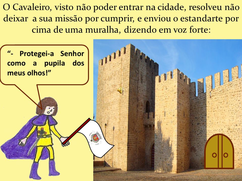 O Cavaleiro, visto não poder entrar na cidade, resolveu não deixar a sua missão por cumprir, e enviou o estandarte por cima de uma muralha, dizendo em voz forte:
