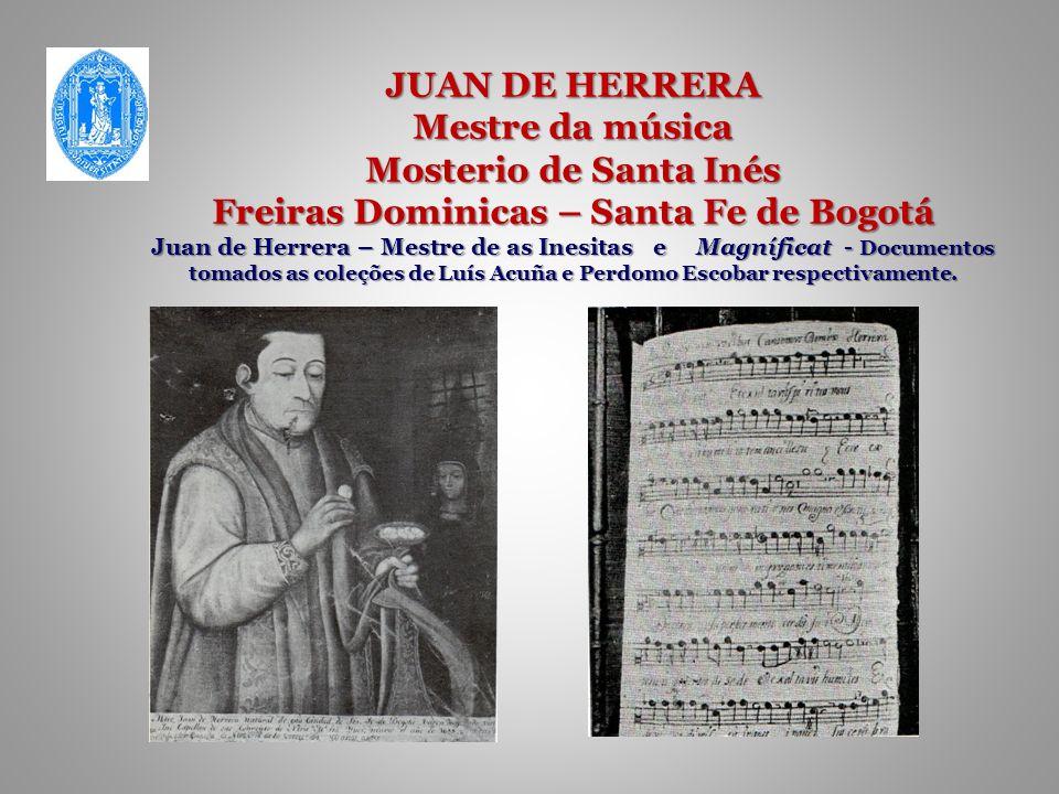 JUAN DE HERRERA Mestre da música Mosterio de Santa Inés Freiras Dominicas – Santa Fe de Bogotá Juan de Herrera – Mestre de as Inesitas e Magníficat - Documentos tomados as coleções de Luís Acuña e Perdomo Escobar respectivamente.