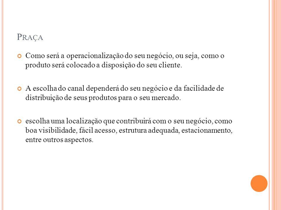 Praça Como será a operacionalização do seu negócio, ou seja, como o produto será colocado a disposição do seu cliente.